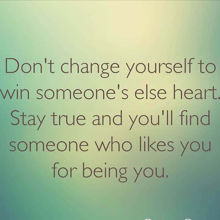 don't change yourself to win someone's else heart. stay true and you'll find someone who likes you for being you