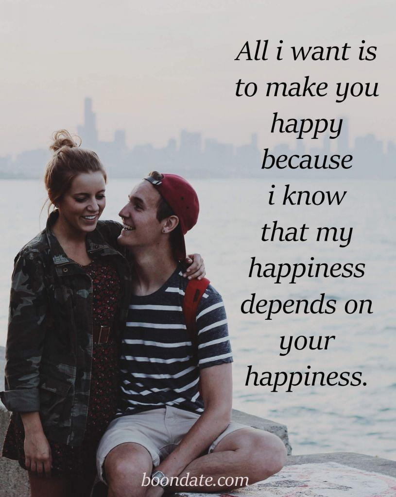All i want is to make you happy because i know that my happiness depends on your happiness.