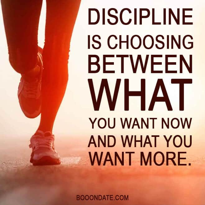 DISCIPLINE IS CHOOSING BETWEEN WHAT YOU WANT NOW AND WHAT YOU WANT MORE.