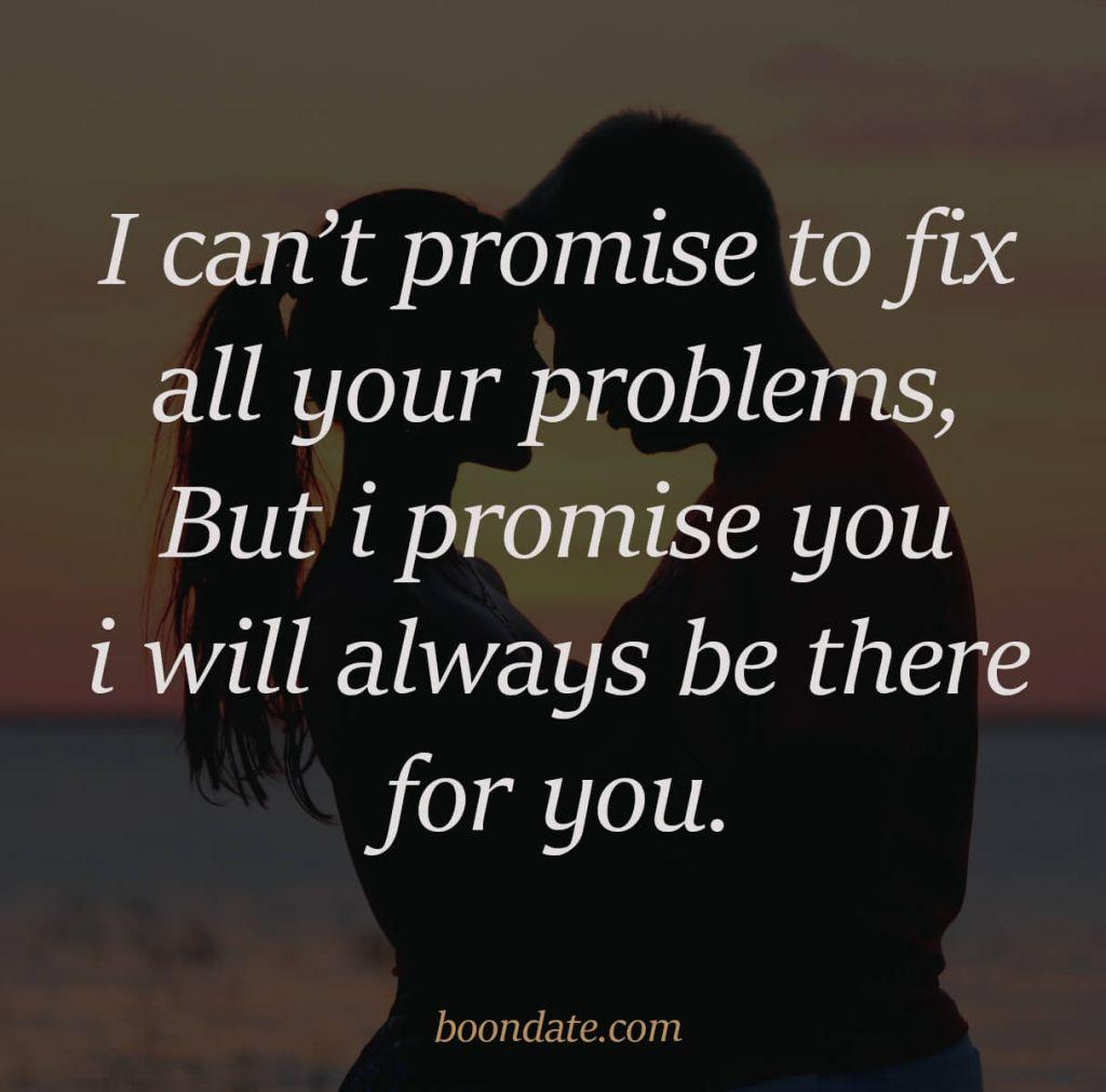 I can't promise to fix all your problems, But i promise you i will always be there for you.
