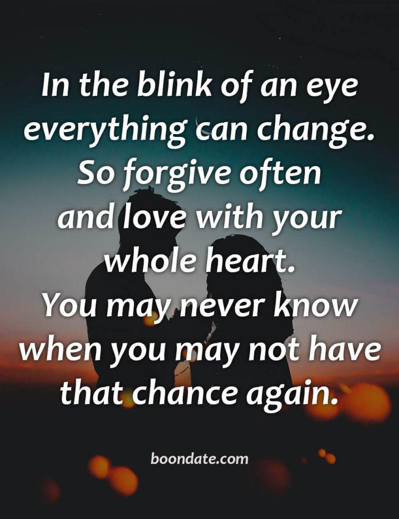 In the blink of an eye everything can change. So forgive often and love with your whole heart. You may never know when you may not have that chance again.