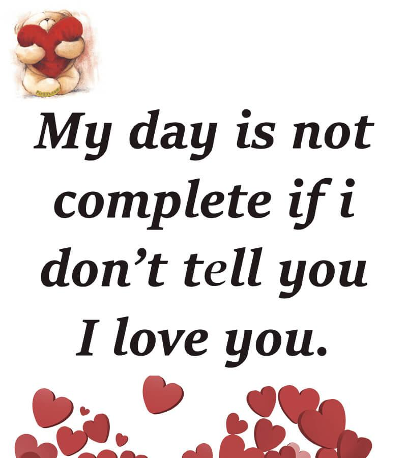 My day is not complete if i don't tell you I love you.