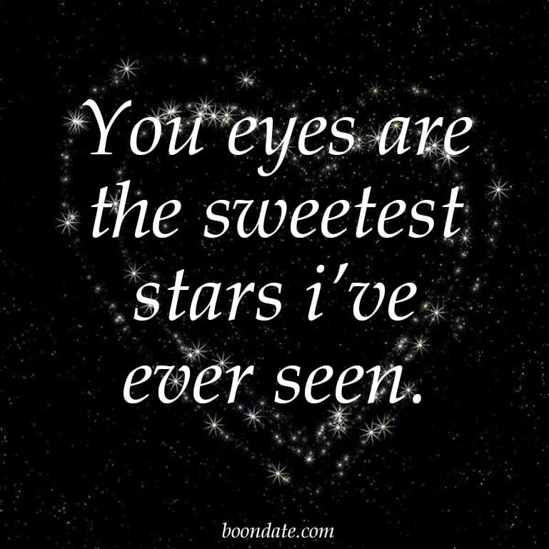 You eyes are the sweetest stars i've ever seen.