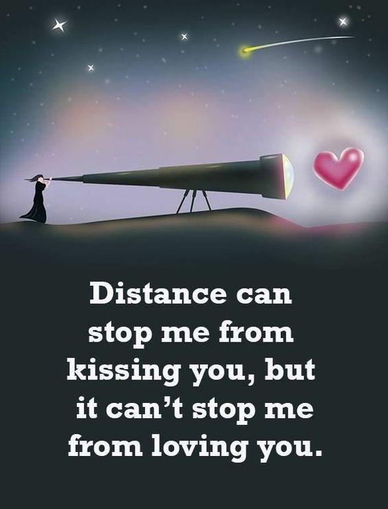Distance can stop me from kissing you, but it can't stop me from loving you.