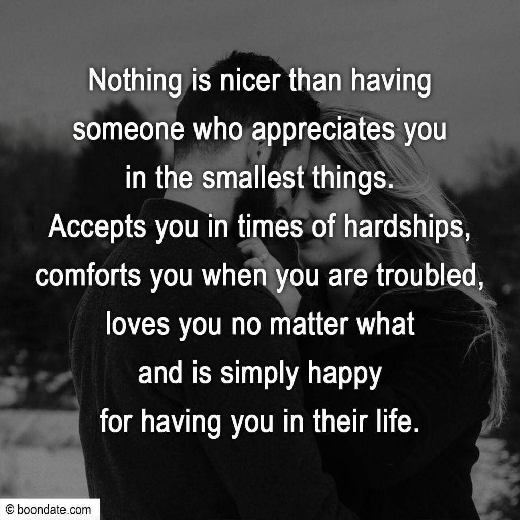 Nothing is nicer than having someone who appreciates you in the smallest things. Accepts you in times of hardships, comforts you when you are troubled, loves you no matter what and is simply happy for having you in their life.