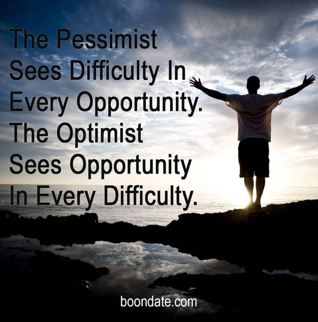 The Pessimist Sees Difficulty In Every Opportunity. The Optimist Sees Opportunity In Every Difficulty.