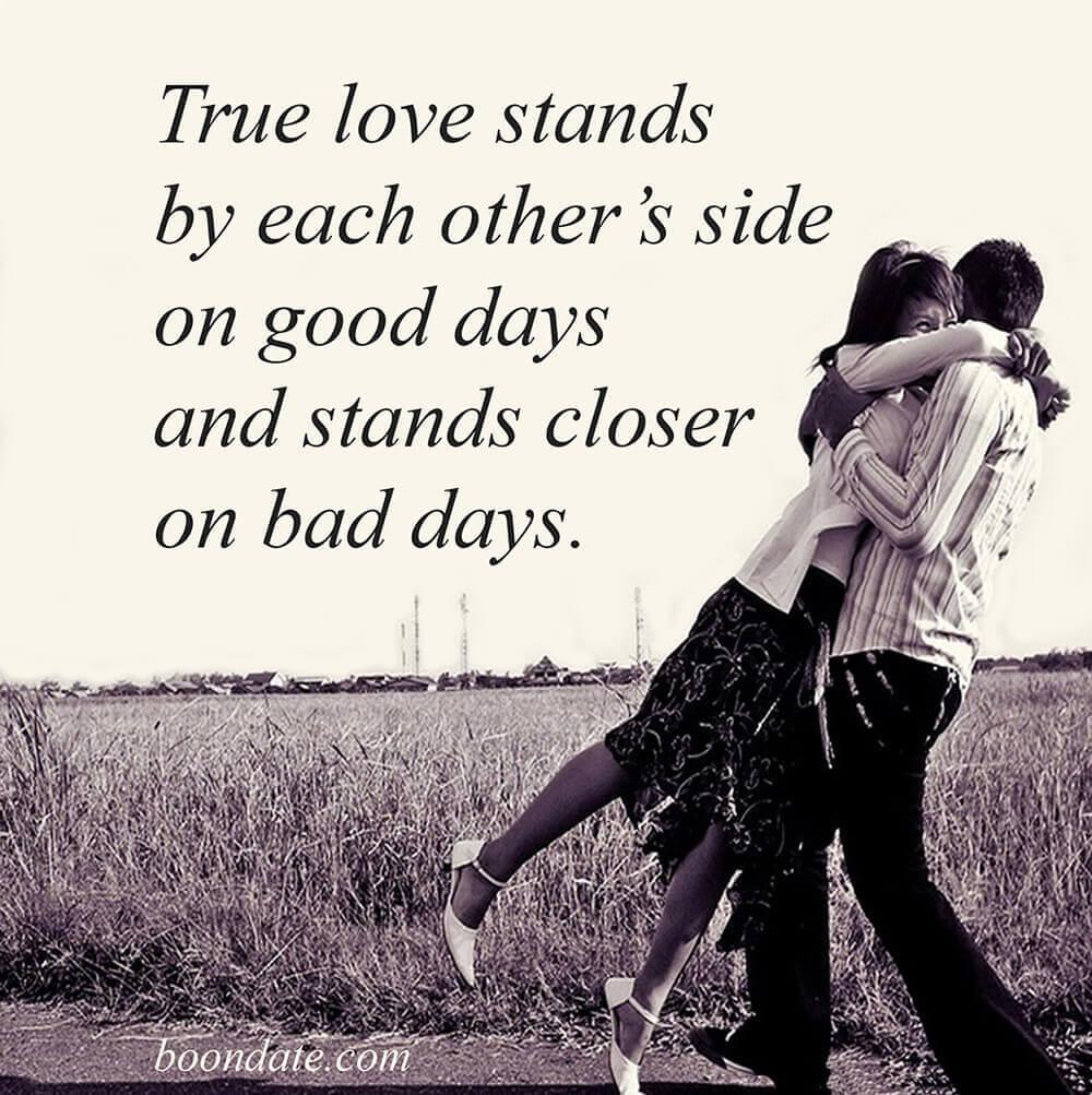 True love stands by each other's side on good days and stands closer on bad days.